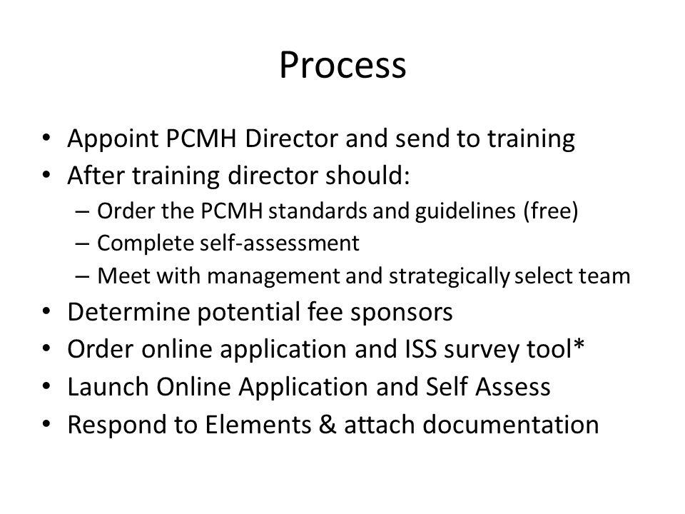 Process Appoint PCMH Director and send to training After training director should: – Order the PCMH standards and guidelines (free) – Complete self-assessment – Meet with management and strategically select team Determine potential fee sponsors Order online application and ISS survey tool* Launch Online Application and Self Assess Respond to Elements & attach documentation