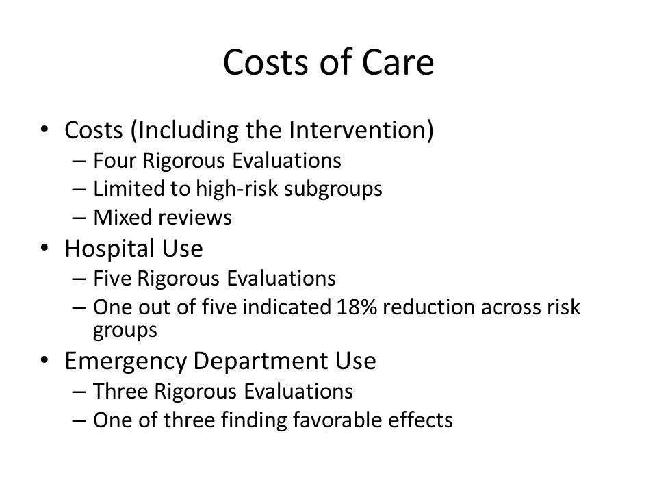 Costs of Care Costs (Including the Intervention) – Four Rigorous Evaluations – Limited to high-risk subgroups – Mixed reviews Hospital Use – Five Rigorous Evaluations – One out of five indicated 18% reduction across risk groups Emergency Department Use – Three Rigorous Evaluations – One of three finding favorable effects