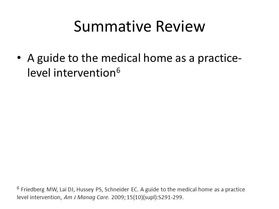 Summative Review A guide to the medical home as a practice- level intervention 6 6 Friedberg MW, Lai DJ, Hussey PS, Schneider EC.