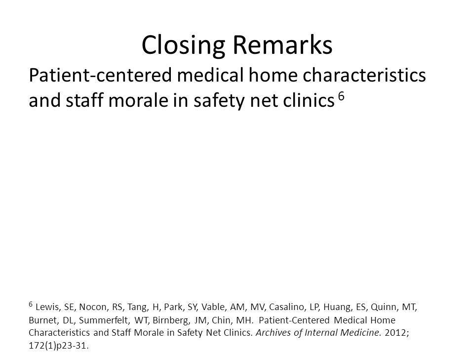 Closing Remarks Patient-centered medical home characteristics and staff morale in safety net clinics 6 6 Lewis, SE, Nocon, RS, Tang, H, Park, SY, Vable, AM, MV, Casalino, LP, Huang, ES, Quinn, MT, Burnet, DL, Summerfelt, WT, Birnberg, JM, Chin, MH.