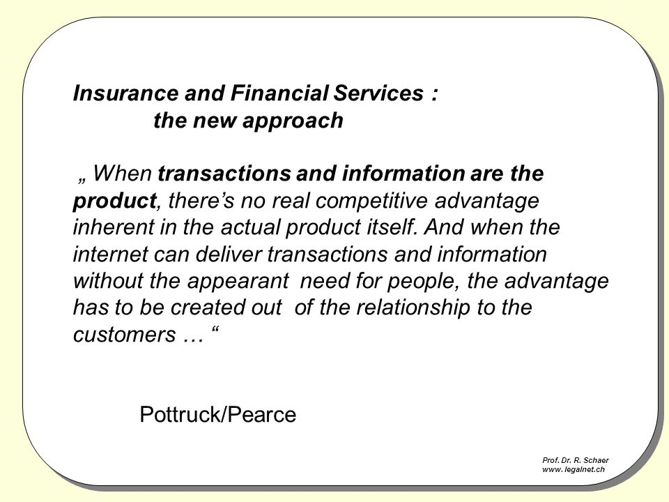 "Insurance and Financial Services : the new approach "" When transactions and information are the product, there's no real competitive advantage inherent in the actual product itself."