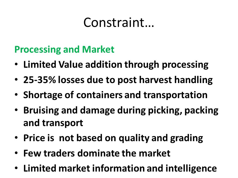 Constraint… Processing and Market Limited Value addition through processing 25-35% losses due to post harvest handling Shortage of containers and tran