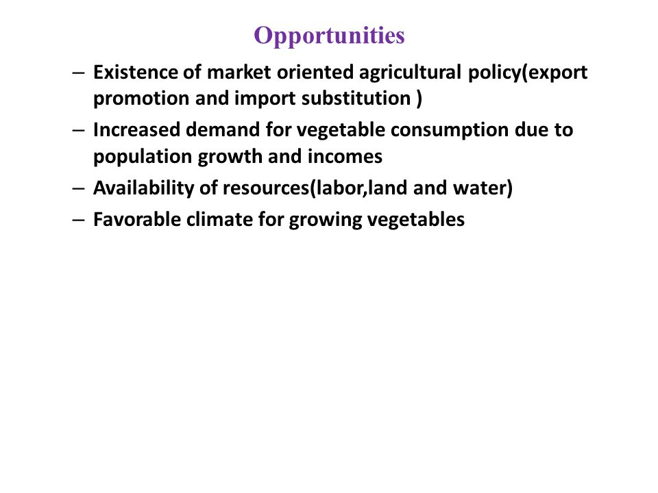 Opportunities – Existence of market oriented agricultural policy(export promotion and import substitution ) – Increased demand for vegetable consumption due to population growth and incomes – Availability of resources(labor,land and water) – Favorable climate for growing vegetables