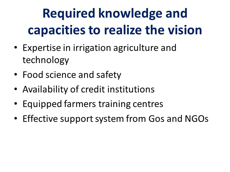 Required knowledge and capacities to realize the vision Expertise in irrigation agriculture and technology Food science and safety Availability of cre