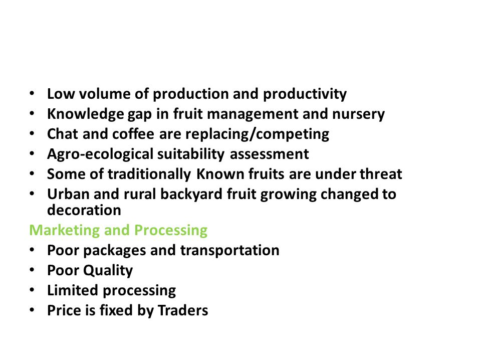 Low volume of production and productivity Knowledge gap in fruit management and nursery Chat and coffee are replacing/competing Agro-ecological suitab