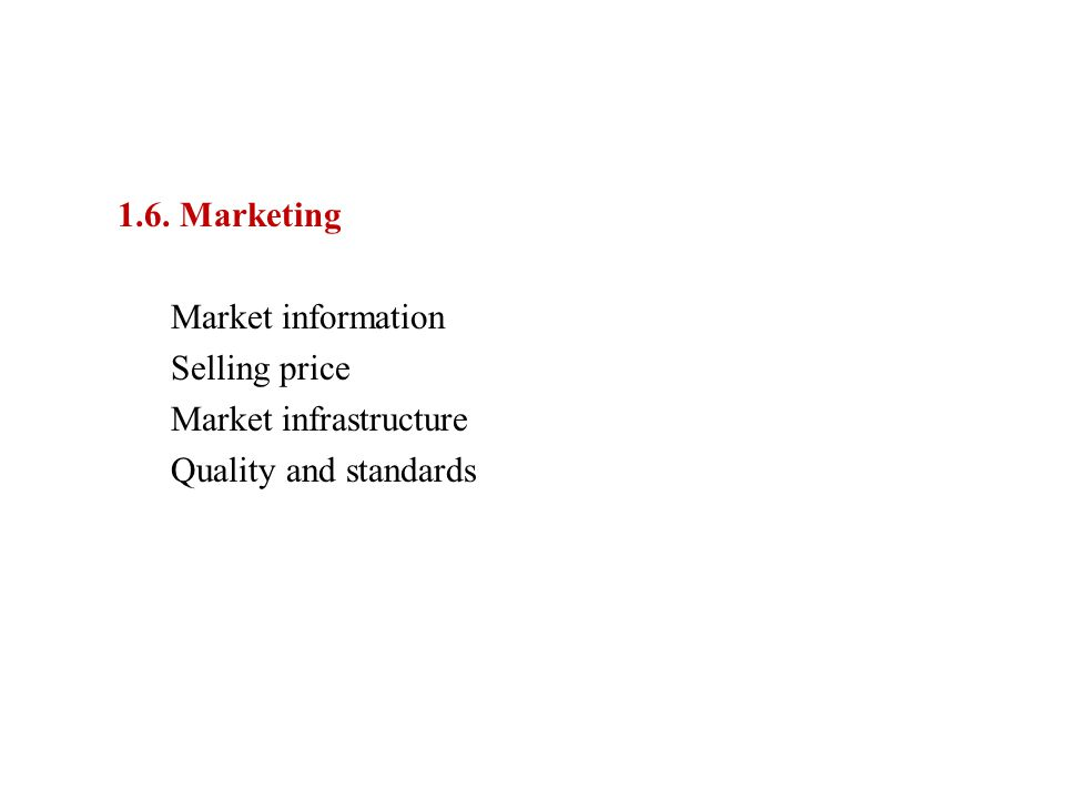 1.6. Marketing Market information Selling price Market infrastructure Quality and standards