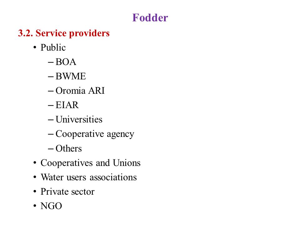 Fodder 3.2. Service providers Public – BOA – BWME – Oromia ARI – EIAR – Universities – Cooperative agency – Others Cooperatives and Unions Water users