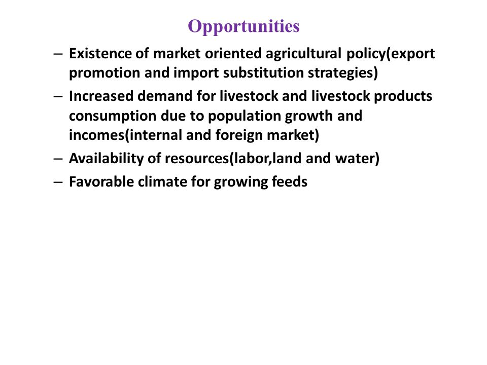 Opportunities – Existence of market oriented agricultural policy(export promotion and import substitution strategies) – Increased demand for livestock and livestock products consumption due to population growth and incomes(internal and foreign market) – Availability of resources(labor,land and water) – Favorable climate for growing feeds