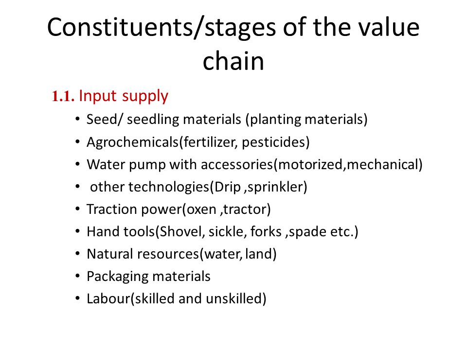 Constituents/stages of the value chain 1.1. Input supply Seed/ seedling materials (planting materials) Agrochemicals(fertilizer, pesticides) Water pum