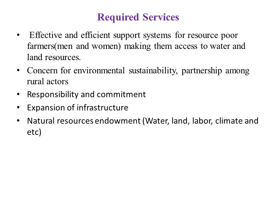 Required Services Effective and efficient support systems for resource poor farmers(men and women) making them access to water and land resources. Con