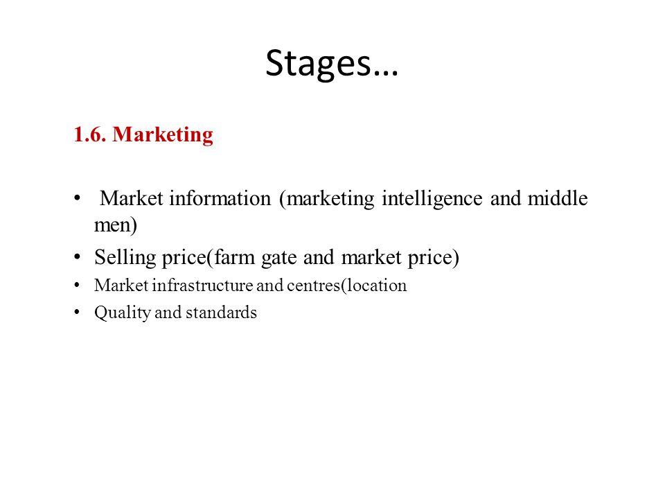Stages… 1.6. Marketing Market information (marketing intelligence and middle men) Selling price(farm gate and market price) Market infrastructure and