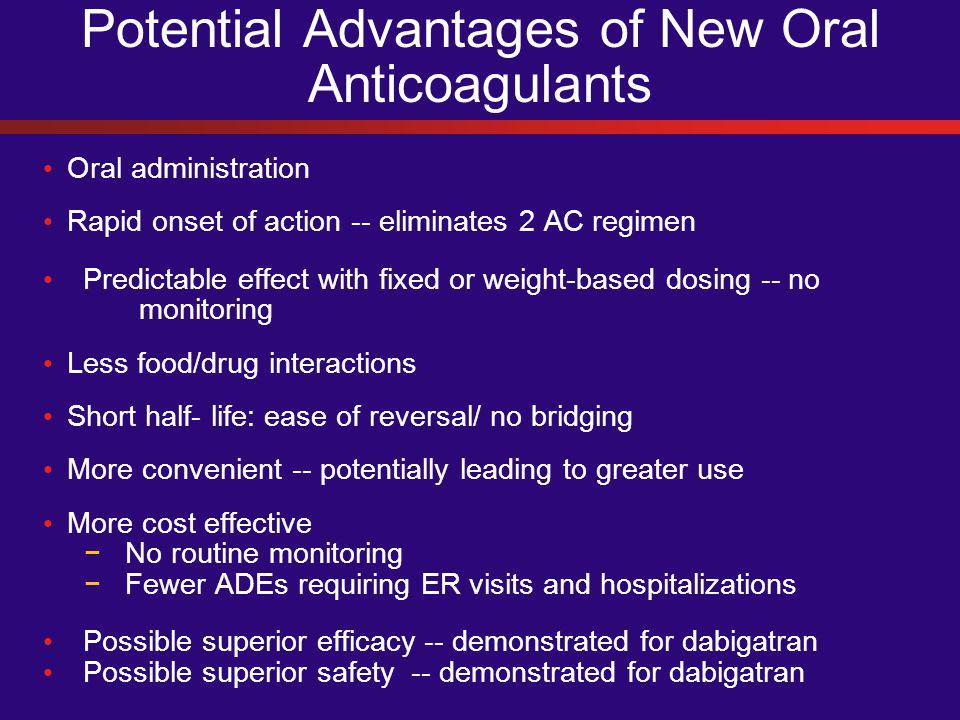 Potential Advantages of New Oral Anticoagulants Oral administration Rapid onset of action -- eliminates 2 AC regimen Predictable effect with fixed or weight-based dosing -- no monitoring Less food/drug interactions Short half- life: ease of reversal/ no bridging More convenient -- potentially leading to greater use More cost effective − No routine monitoring − Fewer ADEs requiring ER visits and hospitalizations Possible superior efficacy -- demonstrated for dabigatran Possible superior safety -- demonstrated for dabigatran