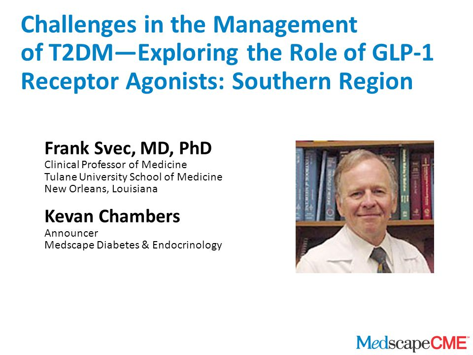Frank Svec, MD, PhD Clinical Professor of Medicine Tulane University School of Medicine New Orleans, Louisiana Kevan Chambers Announcer Medscape Diabetes & Endocrinology Challenges in the Management of T2DM—Exploring the Role of GLP-1 Receptor Agonists: Southern Region