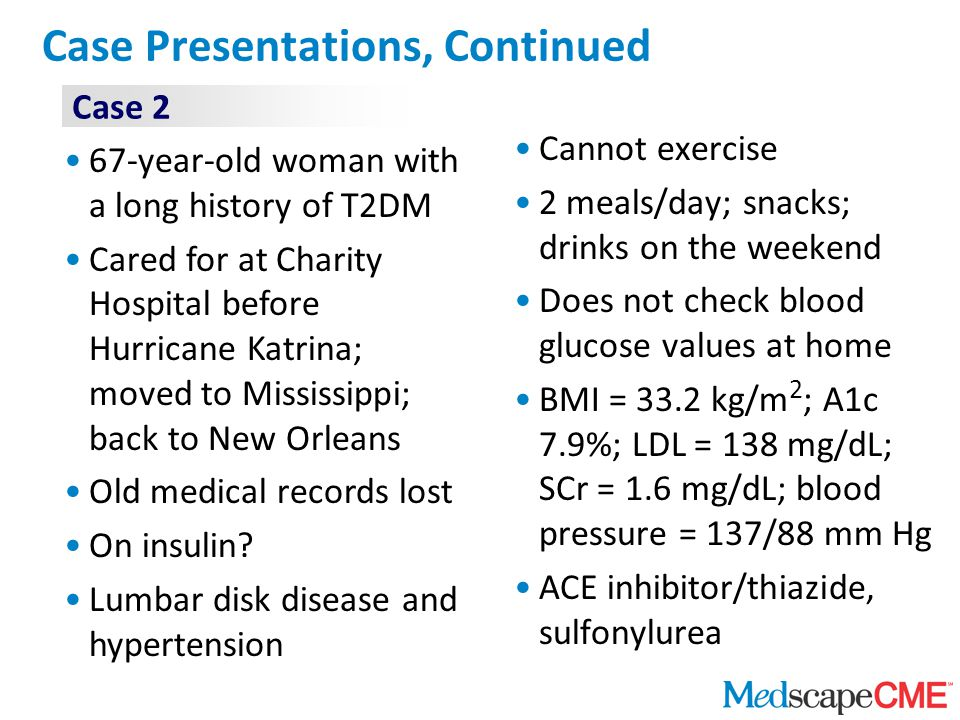 Case Presentations, Continued Cannot exercise 2 meals/day; snacks; drinks on the weekend Does not check blood glucose values at home BMI = 33.2 kg/m 2 ; A1c 7.9%; LDL = 138 mg/dL; SCr = 1.6 mg/dL; blood pressure = 137/88 mm Hg ACE inhibitor/thiazide, sulfonylurea Case 2 67-year-old woman with a long history of T2DM Cared for at Charity Hospital before Hurricane Katrina; moved to Mississippi; back to New Orleans Old medical records lost On insulin.