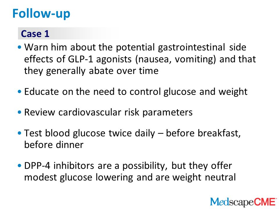 Follow-up Warn him about the potential gastrointestinal side effects of GLP-1 agonists (nausea, vomiting) and that they generally abate over time Educate on the need to control glucose and weight Review cardiovascular risk parameters Test blood glucose twice daily – before breakfast, before dinner DPP-4 inhibitors are a possibility, but they offer modest glucose lowering and are weight neutral Case 1