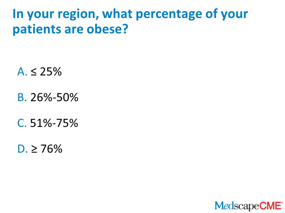 In your region, what percentage of your patients are obese? A. ≤ 25% B. 26%-50% C. 51%-75% D. ≥ 76%