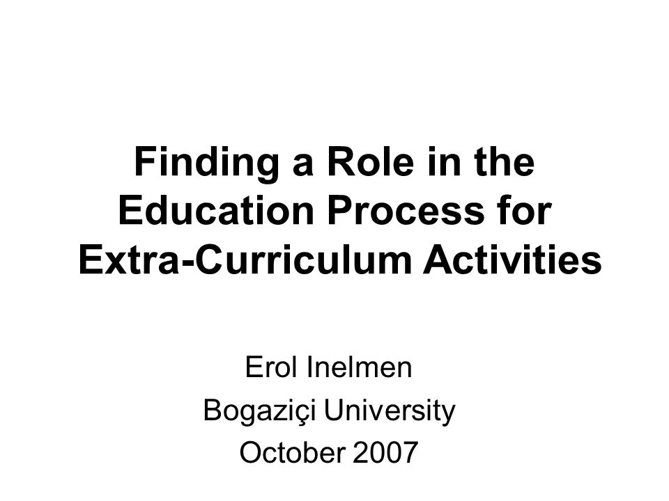 Finding a Role in the Education Process for Extra-Curriculum Activities Erol Inelmen Bogaziçi University October 2007