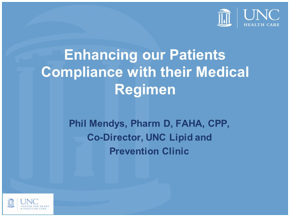 Enhancing our Patients Compliance with their Medical Regimen Phil Mendys, Pharm D, FAHA, CPP, Co-Director, UNC Lipid and Prevention Clinic