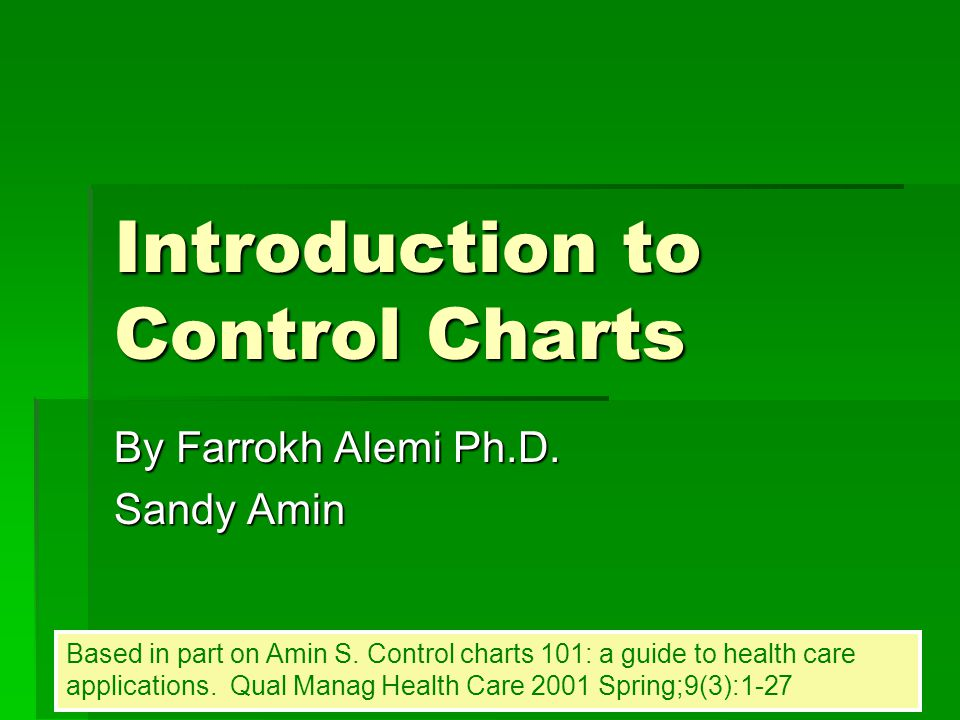 Introduction to Control Charts By Farrokh Alemi Ph.D. Sandy Amin Based in part on Amin S. Control charts 101: a guide to health care applications. Qua