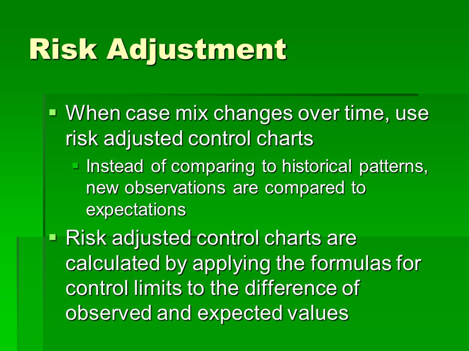 Risk Adjustment  When case mix changes over time, use risk adjusted control charts  Instead of comparing to historical patterns, new observations ar