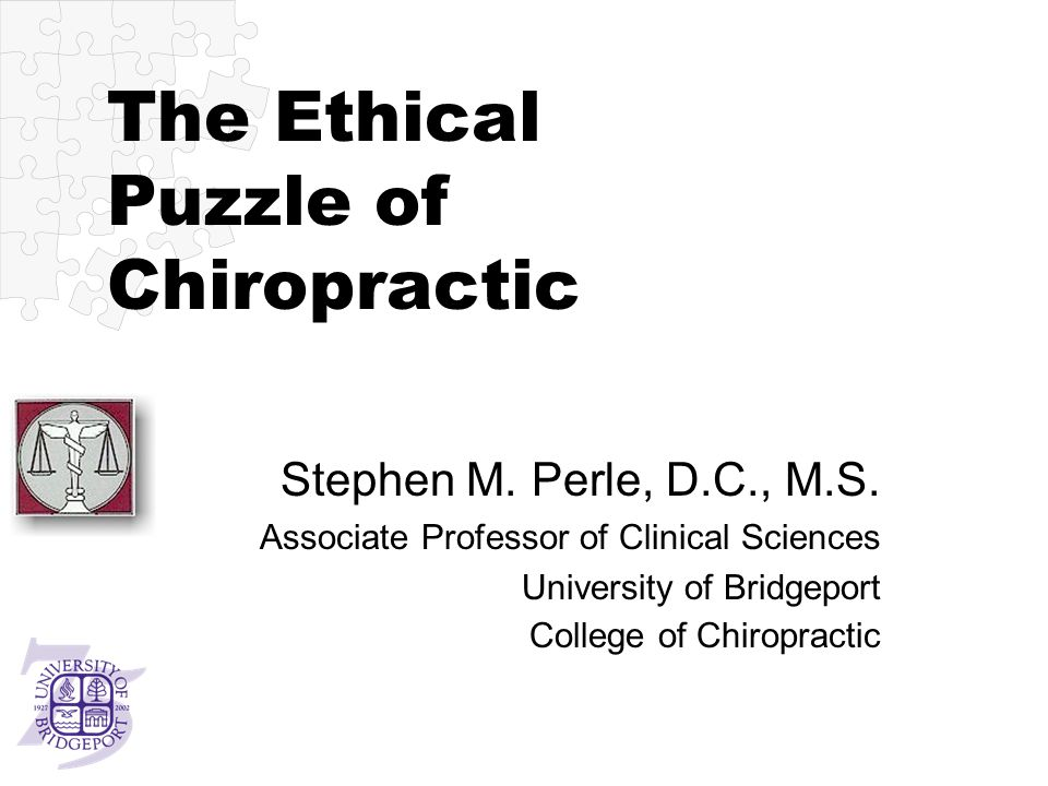 The Ethical Puzzle of Chiropractic Stephen M.Perle, D.C., M.S.