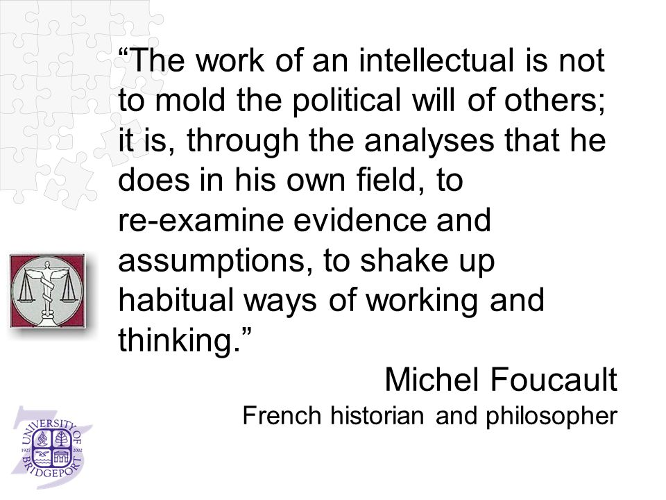 The work of an intellectual is not to mold the political will of others; it is, through the analyses that he does in his own field, to re-examine evidence and assumptions, to shake up habitual ways of working and thinking. Michel Foucault French historian and philosopher