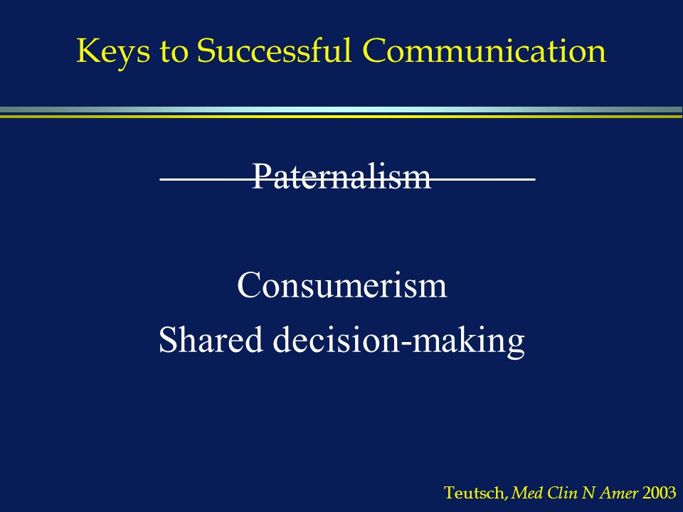 Keys to Successful Communication Paternalism Consumerism Shared decision-making Teutsch, Med Clin N Amer 2003