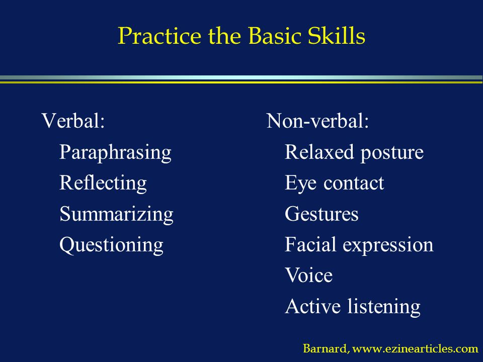 Practice the Basic Skills Verbal: Paraphrasing Reflecting Summarizing Questioning Barnard, www.ezinearticles.com Non-verbal: Relaxed posture Eye contact Gestures Facial expression Voice Active listening