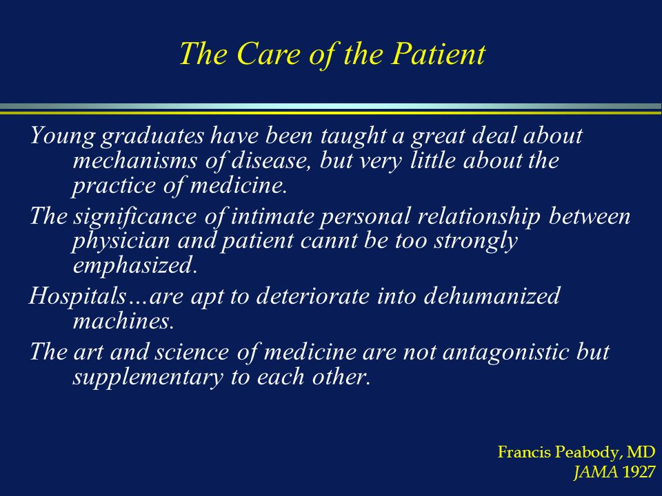 Francis Peabody, MD JAMA 1927 Young graduates have been taught a great deal about mechanisms of disease, but very little about the practice of medicine.