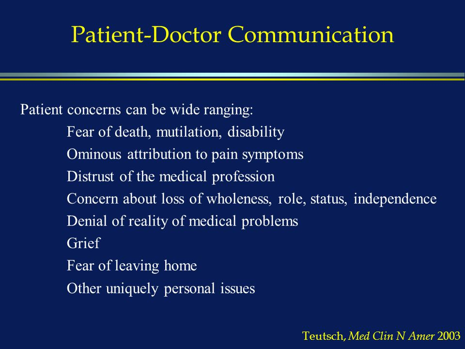 Patient-Doctor Communication Patient concerns can be wide ranging: Fear of death, mutilation, disability Ominous attribution to pain symptoms Distrust of the medical profession Concern about loss of wholeness, role, status, independence Denial of reality of medical problems Grief Fear of leaving home Other uniquely personal issues Teutsch, Med Clin N Amer 2003