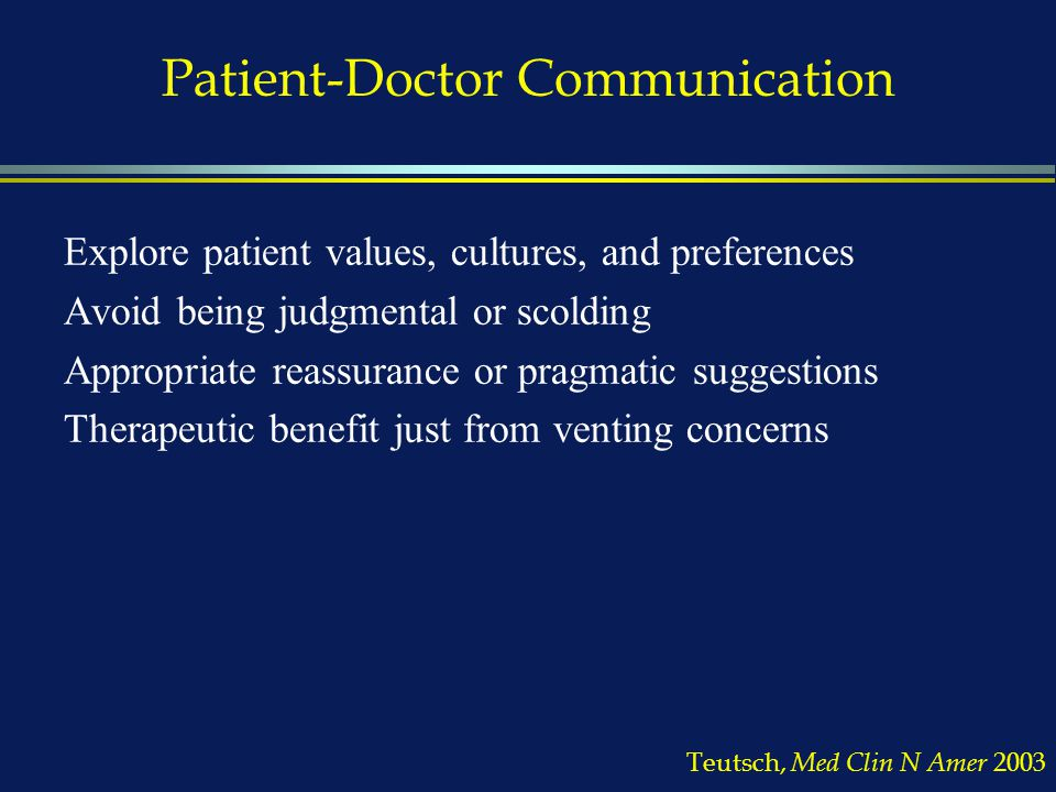 Patient-Doctor Communication Explore patient values, cultures, and preferences Avoid being judgmental or scolding Appropriate reassurance or pragmatic suggestions Therapeutic benefit just from venting concerns Teutsch, Med Clin N Amer 2003