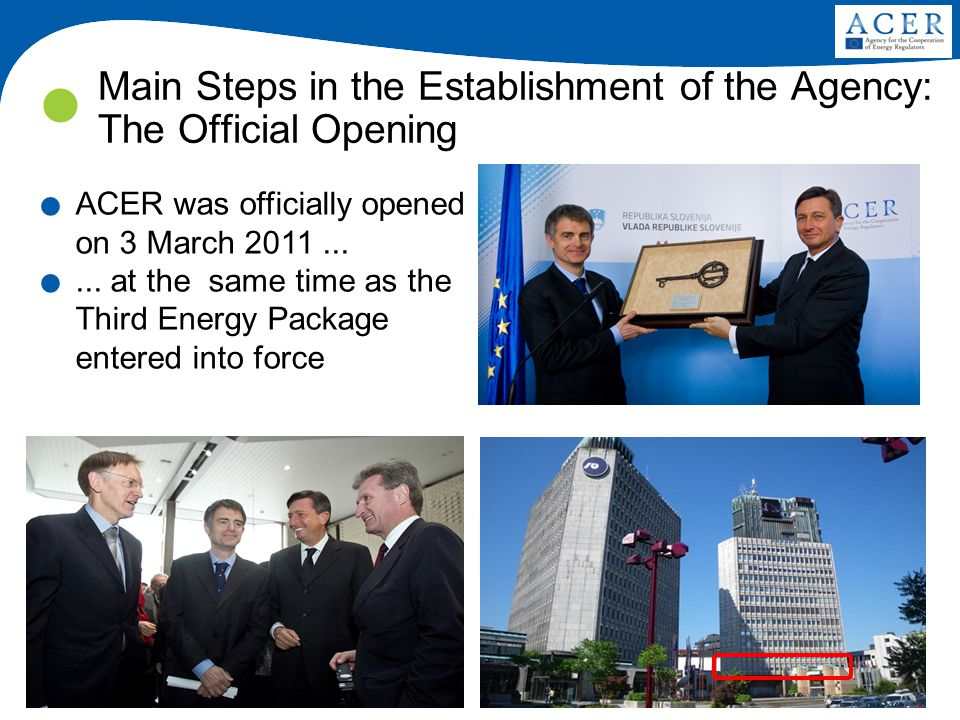 4 Main Steps in the Establishment of the Agency: The Official Opening. ACER was officially opened on 3 March 2011....... at the same time as the Third