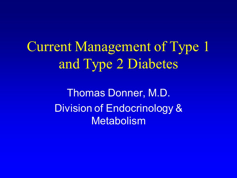 Current Management of Type 1 and Type 2 Diabetes Thomas Donner, M.D.