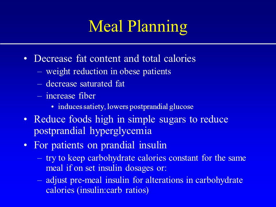 Meal Planning Decrease fat content and total calories –weight reduction in obese patients –decrease saturated fat –increase fiber induces satiety, lowers postprandial glucose Reduce foods high in simple sugars to reduce postprandial hyperglycemia For patients on prandial insulin –try to keep carbohydrate calories constant for the same meal if on set insulin dosages or: –adjust pre-meal insulin for alterations in carbohydrate calories (insulin:carb ratios)