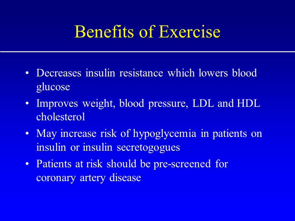 Benefits of Exercise Decreases insulin resistance which lowers blood glucose Improves weight, blood pressure, LDL and HDL cholesterol May increase risk of hypoglycemia in patients on insulin or insulin secretogogues Patients at risk should be pre-screened for coronary artery disease