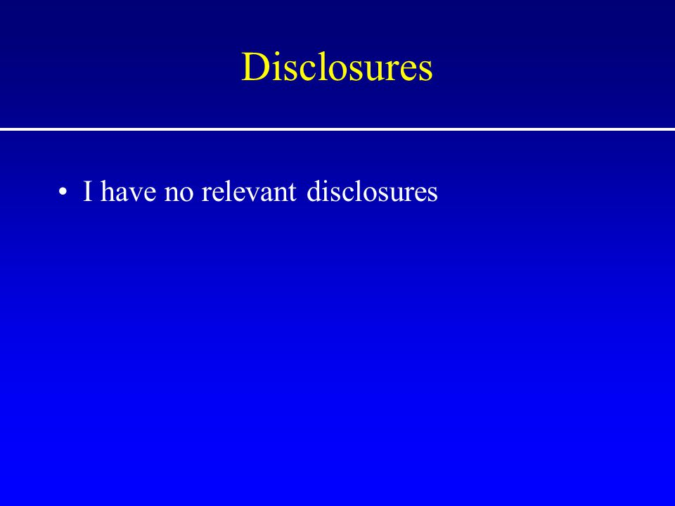 Disclosures I have no relevant disclosures