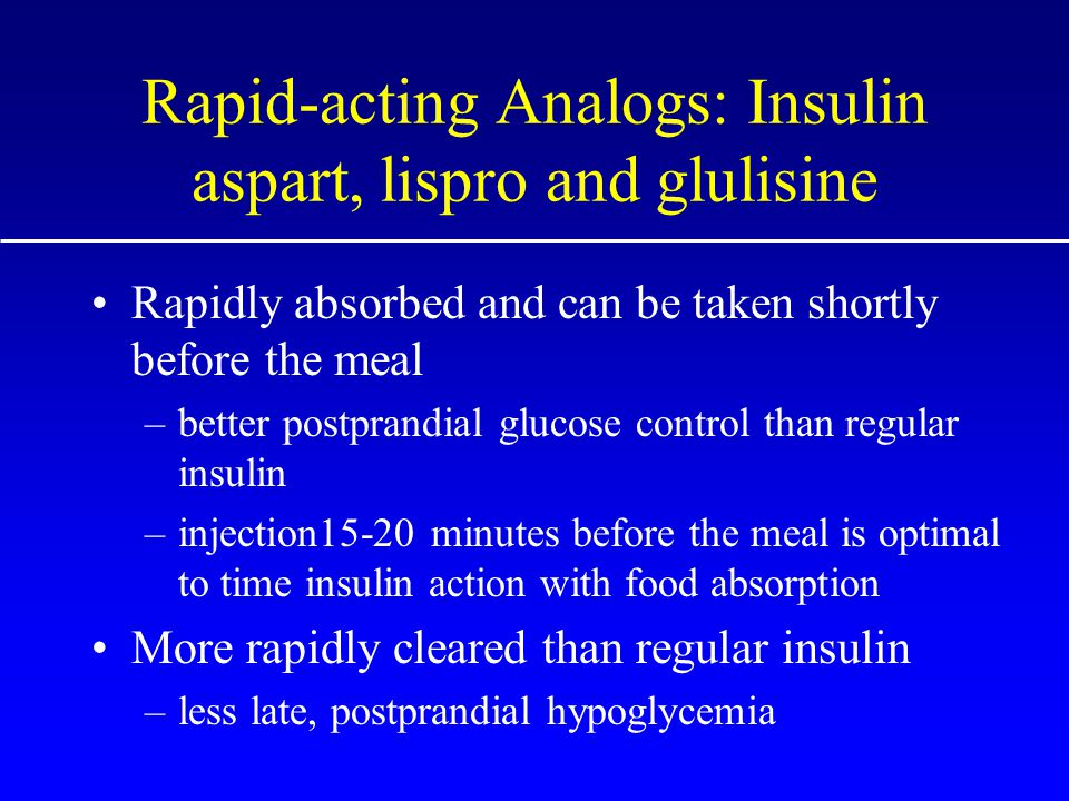 Rapid-acting Analogs: Insulin aspart, lispro and glulisine Rapidly absorbed and can be taken shortly before the meal –better postprandial glucose control than regular insulin –injection15-20 minutes before the meal is optimal to time insulin action with food absorption More rapidly cleared than regular insulin –less late, postprandial hypoglycemia