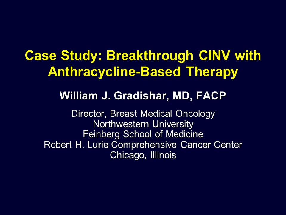 Case Study: Breakthrough CINV with Anthracycline-Based Therapy William J. Gradishar, MD, FACP Director, Breast Medical Oncology Northwestern Universit