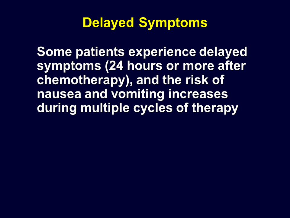 Delayed Symptoms Some patients experience delayed symptoms (24 hours or more after chemotherapy), and the risk of nausea and vomiting increases during