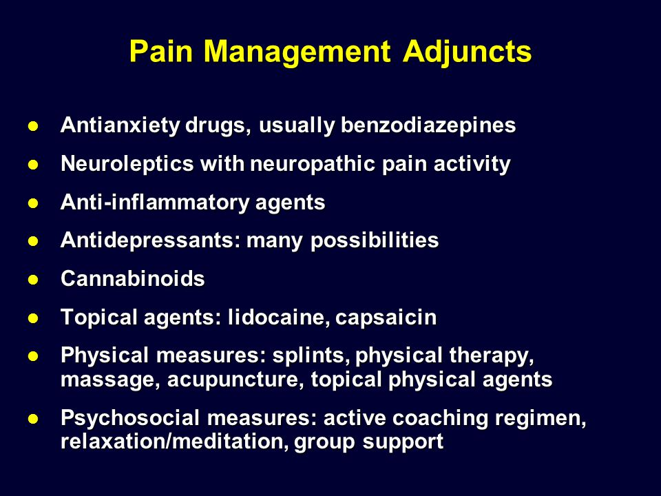 Pain Management Adjuncts Antianxiety drugs, usually benzodiazepines Antianxiety drugs, usually benzodiazepines Neuroleptics with neuropathic pain acti