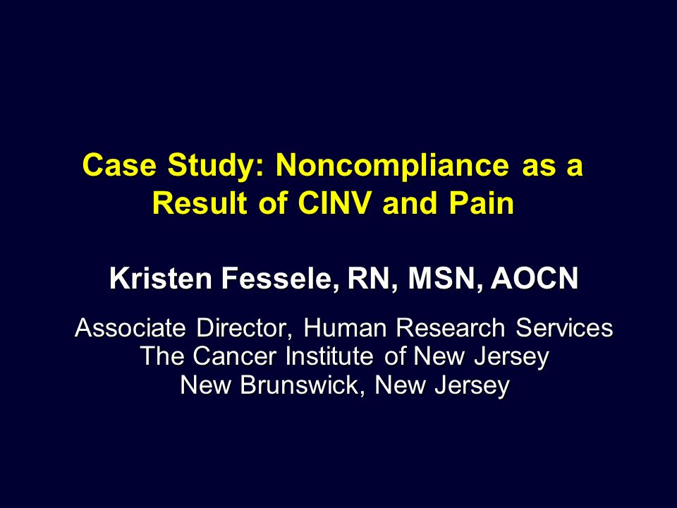 Case Study: Noncompliance as a Result of CINV and Pain Kristen Fessele, RN, MSN, AOCN Associate Director, Human Research Services The Cancer Institute