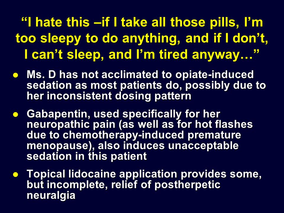 """I hate this –if I take all those pills, I'm too sleepy to do anything, and if I don't, I can't sleep, and I'm tired anyway…"" Ms. D has not acclimated"