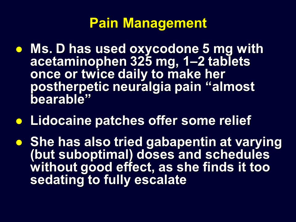 "Pain Management Ms. D has used oxycodone 5 mg with acetaminophen 325 mg, 1–2 tablets once or twice daily to make her postherpetic neuralgia pain ""almo"