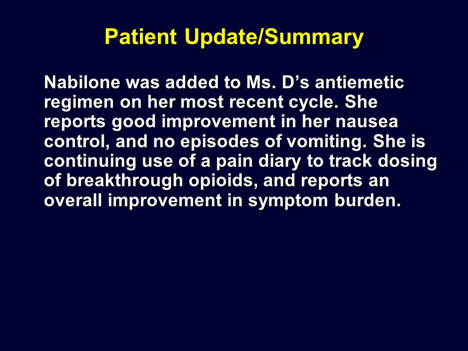 Patient Update/Summary Nabilone was added to Ms. D's antiemetic regimen on her most recent cycle. She reports good improvement in her nausea control,