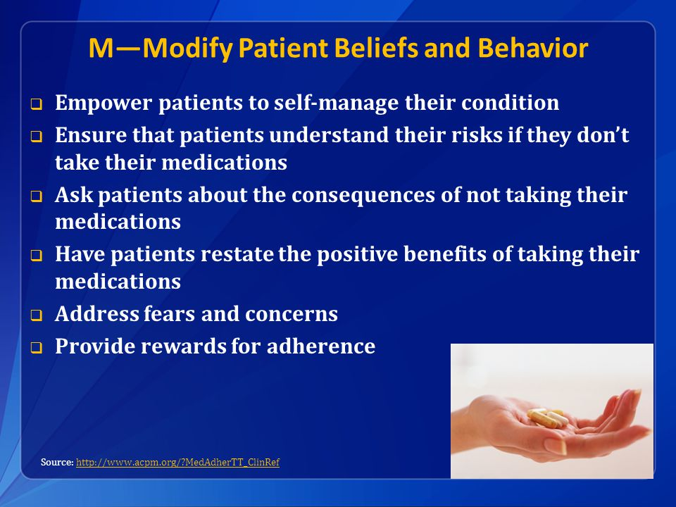 M—Modify Patient Beliefs and Behavior  Empower patients to self-manage their condition  Ensure that patients understand their risks if they don't take their medications  Ask patients about the consequences of not taking their medications  Have patients restate the positive benefits of taking their medications  Address fears and concerns  Provide rewards for adherence Source: http://www.acpm.org/ MedAdherTT_ClinRefhttp://www.acpm.org/ MedAdherTT_ClinRef