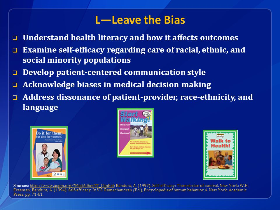 L—Leave the Bias  Understand health literacy and how it affects outcomes  Examine self-efficacy regarding care of racial, ethnic, and social minority populations  Develop patient-centered communication style  Acknowledge biases in medical decision making  Address dissonance of patient-provider, race-ethnicity, and language Sources: http://www.acpm.org/ MedAdherTT_ClinRef; Bandura, A.