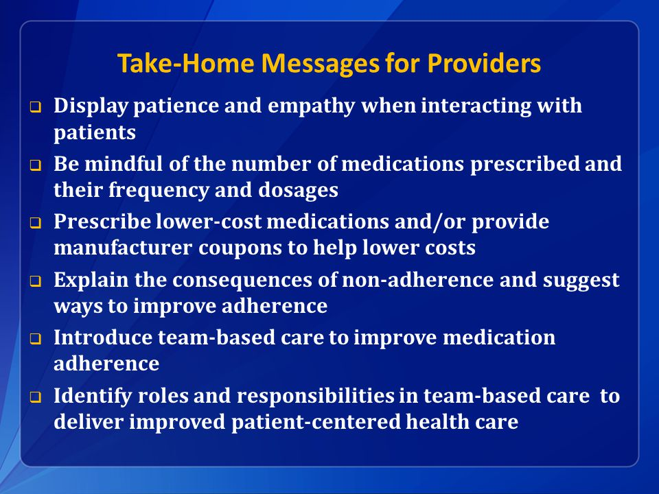 Take-Home Messages for Providers  Display patience and empathy when interacting with patients  Be mindful of the number of medications prescribed and their frequency and dosages  Prescribe lower-cost medications and/or provide manufacturer coupons to help lower costs  Explain the consequences of non-adherence and suggest ways to improve adherence  Introduce team-based care to improve medication adherence  Identify roles and responsibilities in team-based care to deliver improved patient-centered health care