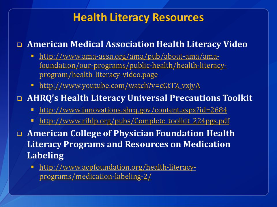 Health Literacy Resources  American Medical Association Health Literacy Video  http://www.ama-assn.org/ama/pub/about-ama/ama- foundation/our-programs/public-health/health-literacy- program/health-literacy-video.page http://www.ama-assn.org/ama/pub/about-ama/ama- foundation/our-programs/public-health/health-literacy- program/health-literacy-video.page  http://www.youtube.com/watch v=cGtTZ_vxjyA http://www.youtube.com/watch v=cGtTZ_vxjyA  AHRQ's Health Literacy Universal Precautions Toolkit  http://www.innovations.ahrq.gov/content.aspx id=2684 http://www.innovations.ahrq.gov/content.aspx id=2684  http://www.rihlp.org/pubs/Complete_toolkit_224pgs.pdf http://www.rihlp.org/pubs/Complete_toolkit_224pgs.pdf  American College of Physician Foundation Health Literacy Programs and Resources on Medication Labeling  http://www.acpfoundation.org/health-literacy- programs/medication-labeling-2/ http://www.acpfoundation.org/health-literacy- programs/medication-labeling-2/