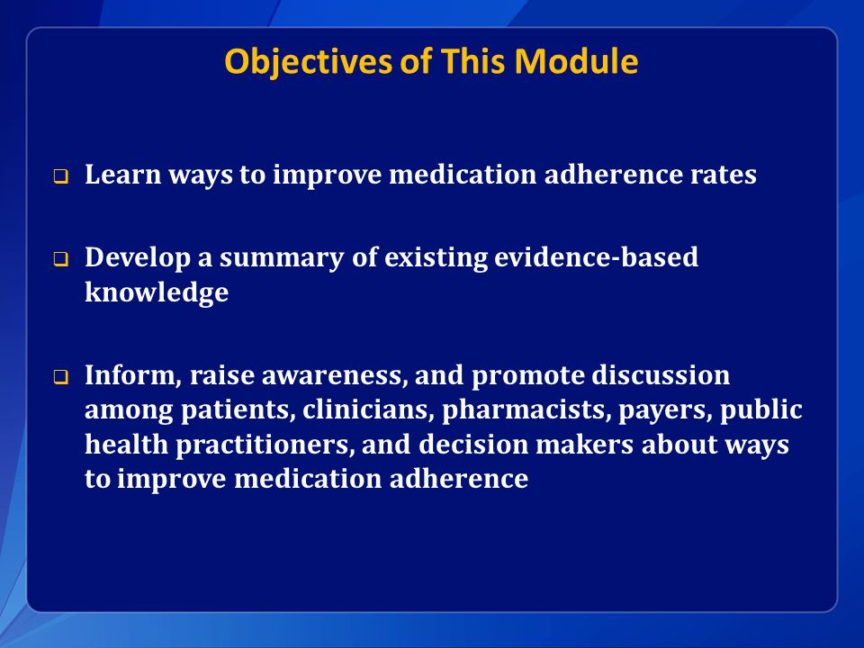 Objectives of This Module  Learn ways to improve medication adherence rates  Develop a summary of existing evidence-based knowledge  Inform, raise awareness, and promote discussion among patients, clinicians, pharmacists, payers, public health practitioners, and decision makers about ways to improve medication adherence