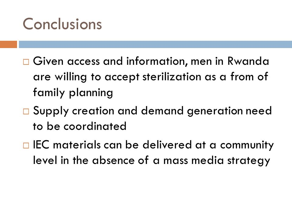 Conclusions  Given access and information, men in Rwanda are willing to accept sterilization as a from of family planning  Supply creation and demand generation need to be coordinated  IEC materials can be delivered at a community level in the absence of a mass media strategy